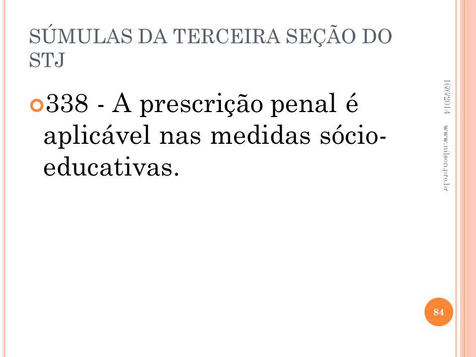 SÚMULAS DA TERCEIRA SEÇÃO DO STJ 338 - A prescrição penal é aplicável nas medidas sócio- educativas. 16/6/2014 84 www.nilson.pro.br