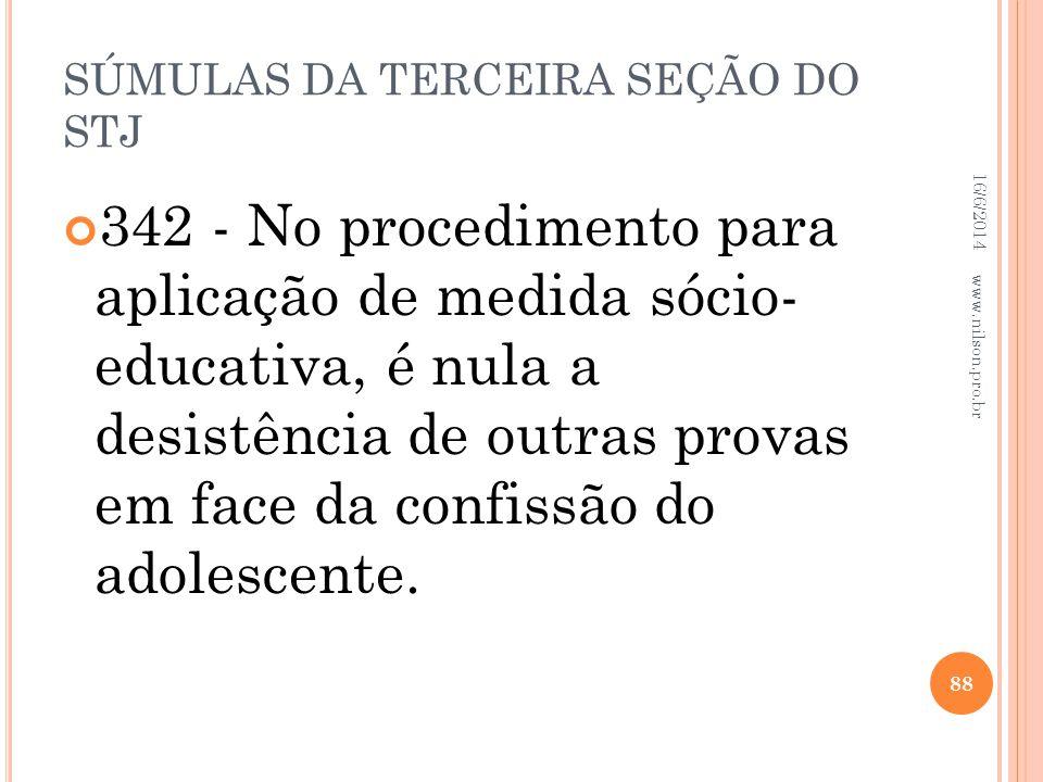 SÚMULAS DA TERCEIRA SEÇÃO DO STJ 342 - No procedimento para aplicação de medida sócio- educativa, é nula a desistência de outras provas em face da con