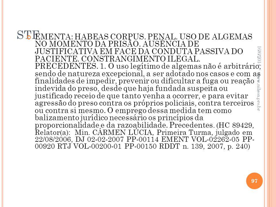 STF EMENTA: HABEAS CORPUS. PENAL. USO DE ALGEMAS NO MOMENTO DA PRISÃO. AUSÊNCIA DE JUSTIFICATIVA EM FACE DA CONDUTA PASSIVA DO PACIENTE. CONSTRANGIMEN
