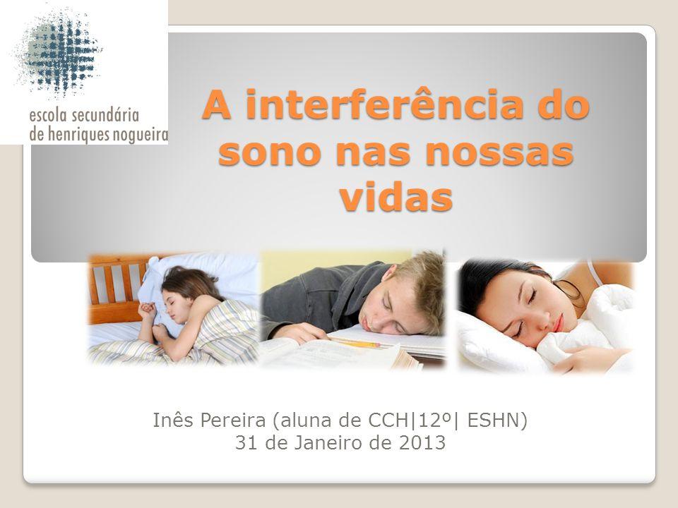 A interferência do sono nas nossas vidas Inês Pereira (aluna de CCH 12º  ESHN) 31 de Janeiro de 2013