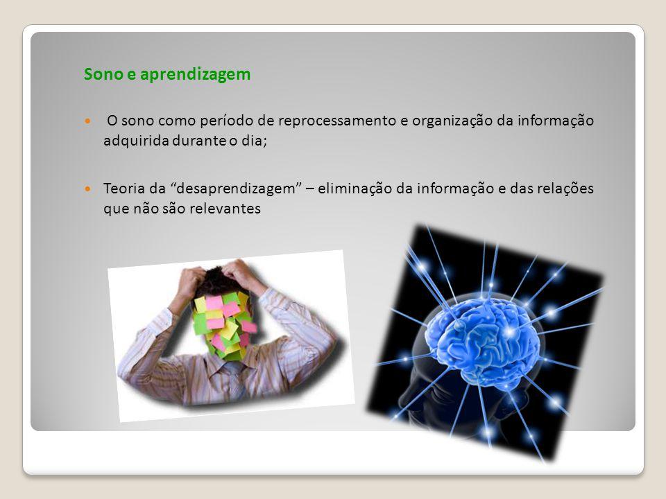 Sono e aprendizagem O sono como período de reprocessamento e organização da informação adquirida durante o dia; Teoria da desaprendizagem – eliminação