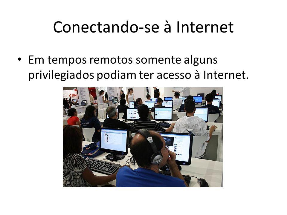 Conectando-se à Internet Em tempos remotos somente alguns privilegiados podiam ter acesso à Internet.