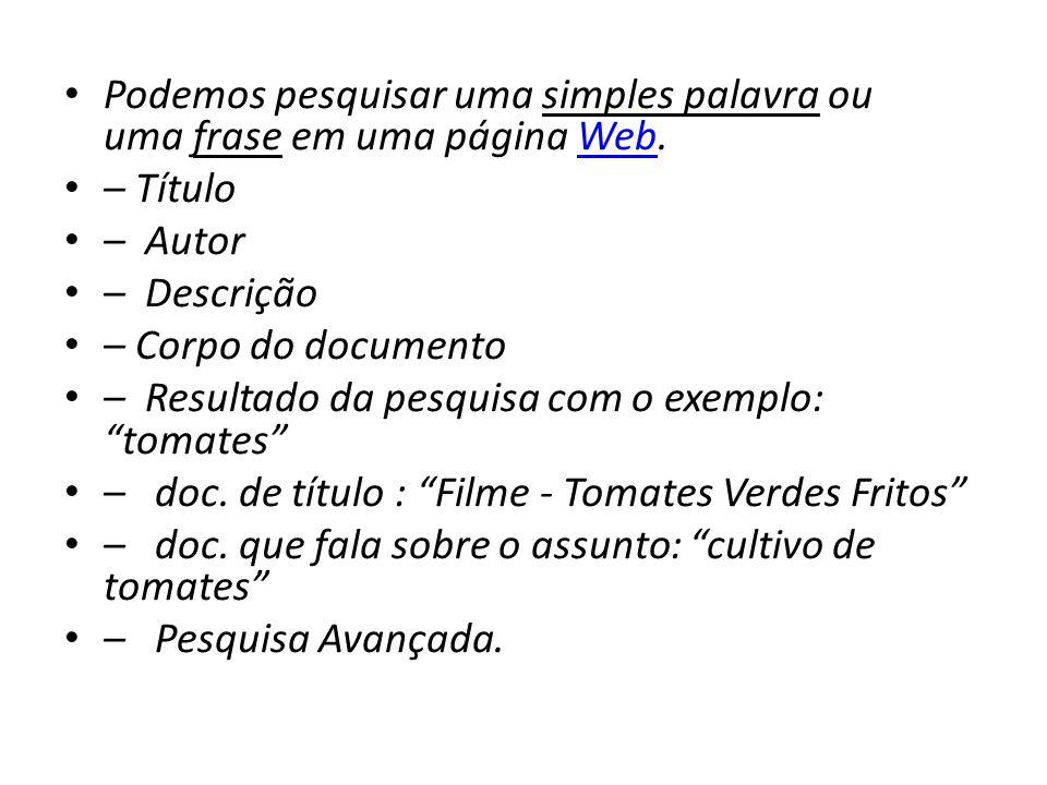 Podemos pesquisar uma simples palavra ou uma frase em uma página Web.Web – Título – Autor – Descrição – Corpo do documento – Resultado da pesquisa com