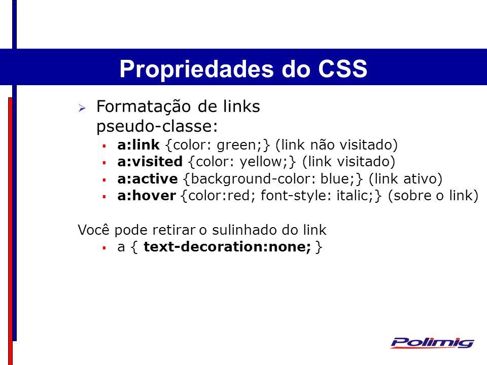 Comandos Básicos Separadores – Linha Horizontal Formatação de links pseudo-classe: a:link {color: green;} (link não visitado) a:visited {color: yellow;} (link visitado) a:active {background-color: blue;} (link ativo) a:hover {color:red; font-style: italic;} (sobre o link) Você pode retirar o sulinhado do link a { text-decoration:none; } Propriedades do CSS