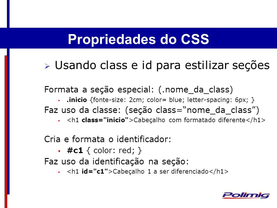 Comandos Básicos Separadores - Parágrafo Usando class e id para estilizar seções Formata a seção especial: (.nome_da_class).inicio {fonte-size: 2cm; color= blue; letter-spacing: 6px; } Faz uso da classe: (seção class=nome_da_class) Cabeçalho com formatado diferente Cria e formata o identificador: #c1 { color: red; } Faz uso da identificação na seção: Cabeçalho 1 a ser diferenciado Propriedades do CSS