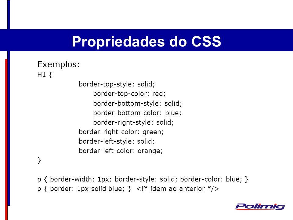 Comandos Básicos Separadores - Parágrafo Exemplos: H1 { border-top-style: solid; border-top-color: red; border-bottom-style: solid; border-bottom-color: blue; border-right-style: solid; border-right-color: green; border-left-style: solid; border-left-color: orange; } p { border-width: 1px; border-style: solid; border-color: blue; } p { border: 1px solid blue; } Propriedades do CSS