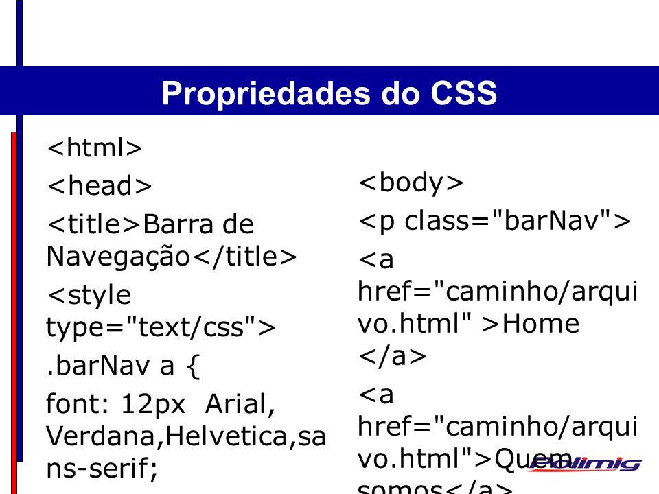 Comandos Básicos Separadores - Parágrafo Barra de Navegação.barNav a { font: 12px Arial, Verdana,Helvetica,sa ns-serif; color: #000; text-decoration: none; background: #FFC50C; text-align: center; padding: 1px 5px; margin-right:1px; border: 1px solid #000; }.barNav a:hover { color: #666; background: #FCFCFC; border: 1px solid #666; } Propriedades do CSS Home Quem somos Portfólio Contato