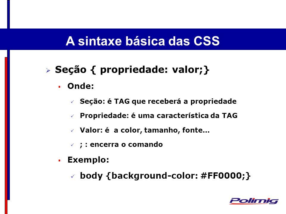 A sintaxe básica das CSS Seção { propriedade: valor;} Onde: Seção: é TAG que receberá a propriedade Propriedade: é uma característica da TAG Valor: é a color, tamanho, fonte...