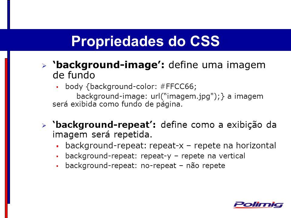 background-image: define uma imagem de fundo body {background-color: #FFCC66; background-image: url(imagem.jpg );}a imagem será exibida como fundo de página.
