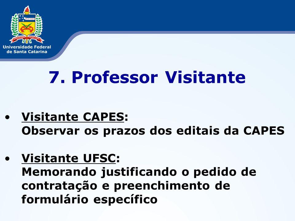 7. Professor Visitante Visitante CAPES: Observar os prazos dos editais da CAPES Visitante UFSC: Memorando justificando o pedido de contratação e preen