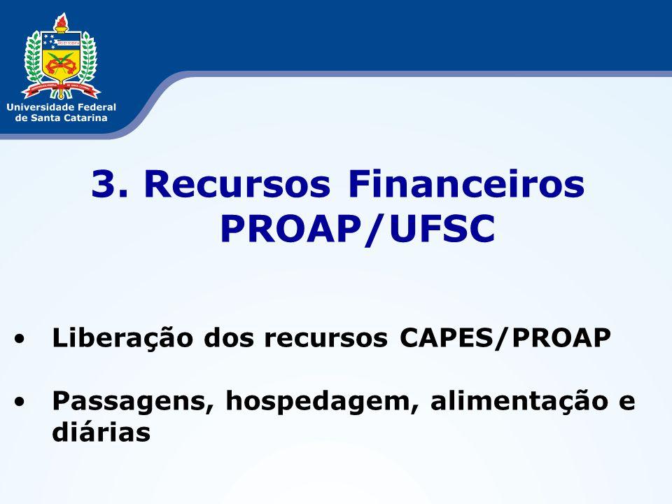 3. Recursos Financeiros PROAP/UFSC Liberação dos recursos CAPES/PROAP Passagens, hospedagem, alimentação e diárias
