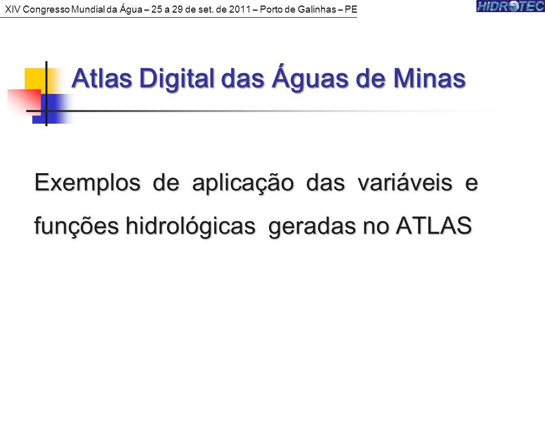 Exemplos de aplicação das variáveis e funções hidrológicas geradas no ATLAS Atlas Digital das Águas de Minas Atlas Digital das Águas de Minas XIV Congresso Mundial da Água – 25 a 29 de set.