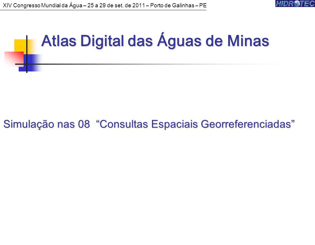 Simulação nas 08 Consultas Espaciais Georreferenciadas Atlas Digital das Águas de Minas Atlas Digital das Águas de Minas XIV Congresso Mundial da Água – 25 a 29 de set.