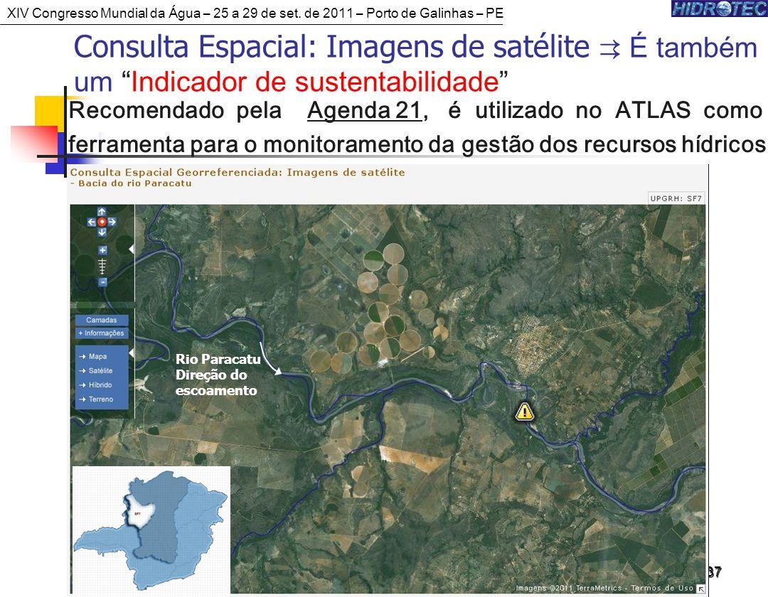 37 Rio Paracatu Direção do escoamento Consulta Espacial: Imagens de satélite É também um Indicador de sustentabilidade Recomendado pela Agenda 21, é utilizado no ATLAS como ferramenta para o monitoramento da gestão dos recursos hídricos XIV Congresso Mundial da Água – 25 a 29 de set.
