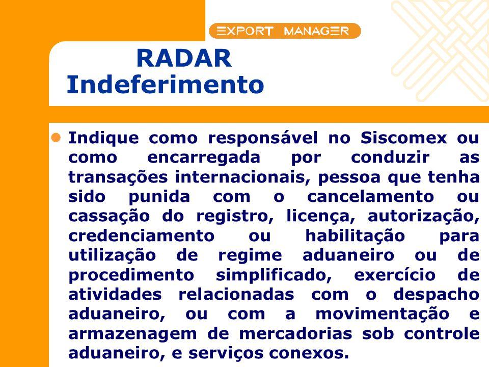 RADAR Indeferimento Indique como responsável no Siscomex ou como encarregada por conduzir as transações internacionais, pessoa que tenha sido punida c