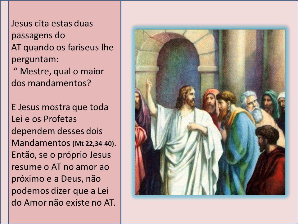 Jesus cita estas duas passagens do AT quando os fariseus lhe perguntam: Mestre, qual o maior dos mandamentos? E Jesus mostra que toda Lei e os Profeta