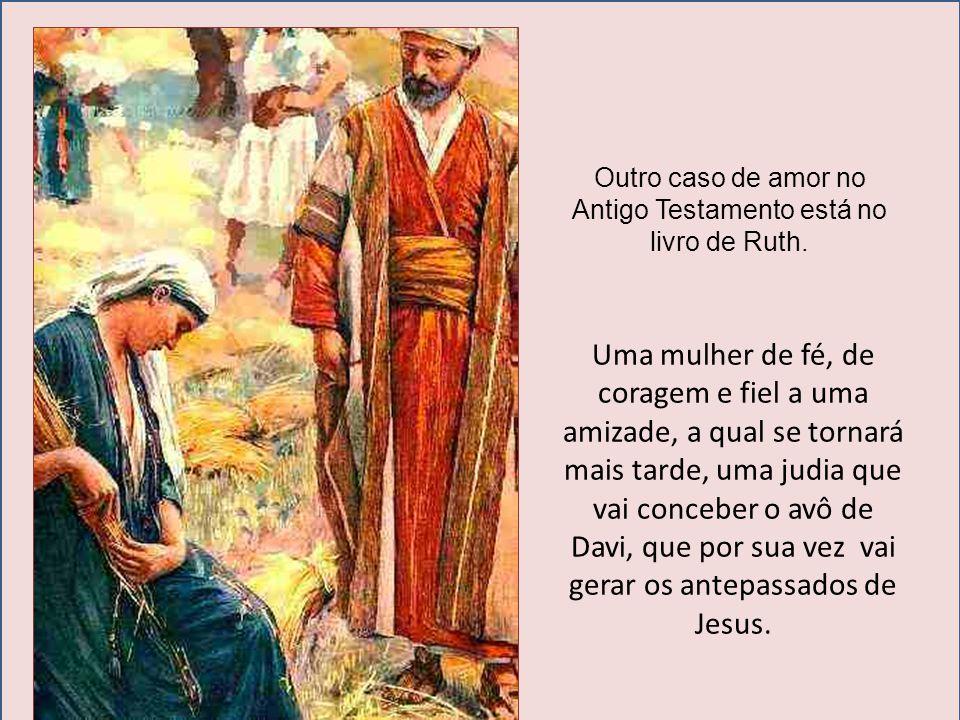 Outro caso de amor no Antigo Testamento está no livro de Ruth. Uma mulher de fé, de coragem e fiel a uma amizade, a qual se tornará mais tarde, uma ju