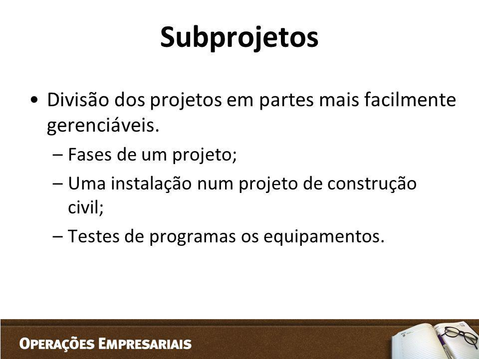 Subprojetos Divisão dos projetos em partes mais facilmente gerenciáveis. –Fases de um projeto; –Uma instalação num projeto de construção civil; –Teste