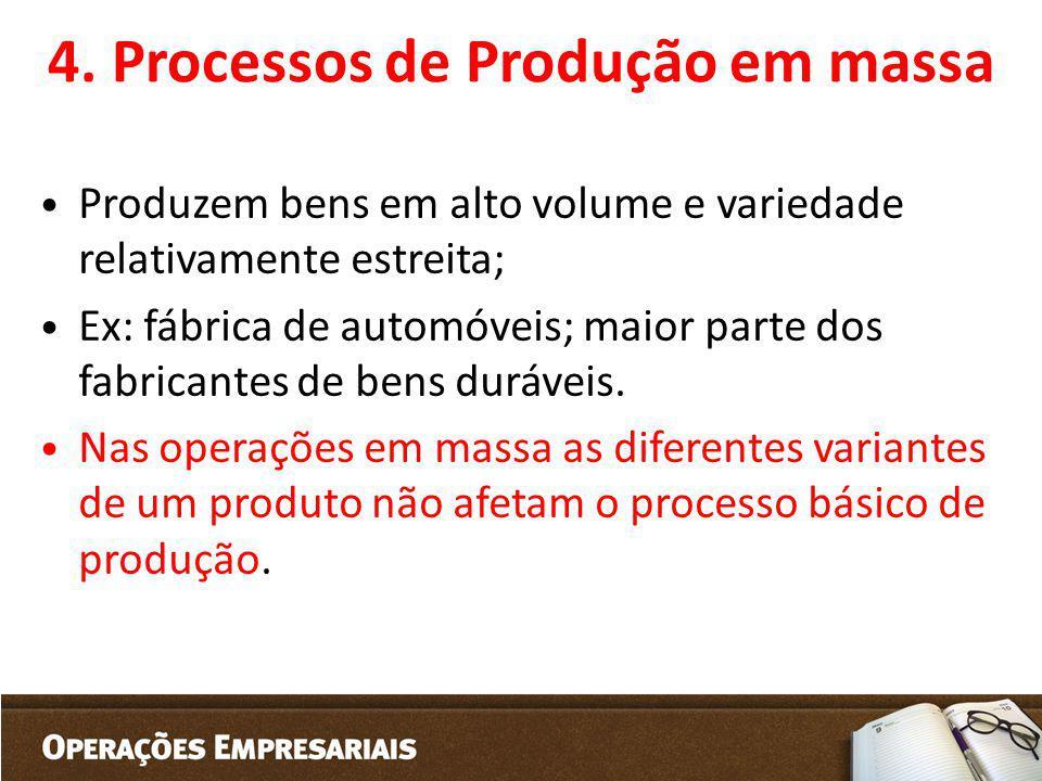4. Processos de Produção em massa Produzem bens em alto volume e variedade relativamente estreita; Ex: fábrica de automóveis; maior parte dos fabrican