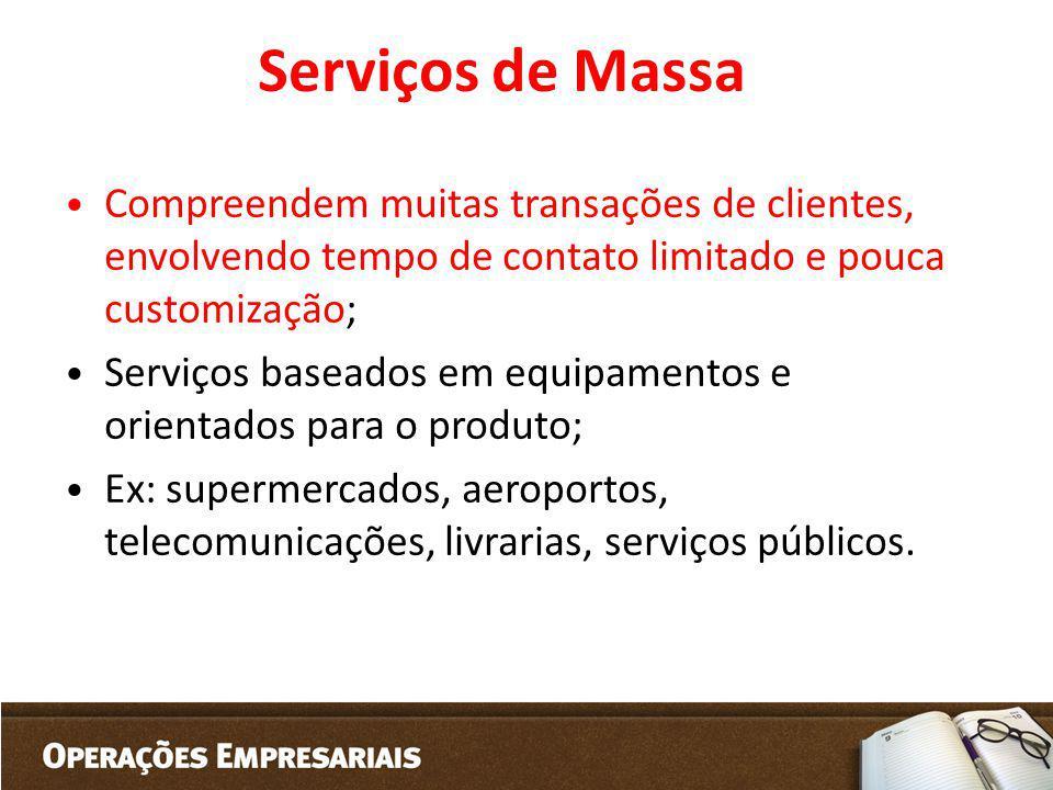 Serviços de Massa Compreendem muitas transações de clientes, envolvendo tempo de contato limitado e pouca customização; Serviços baseados em equipamen