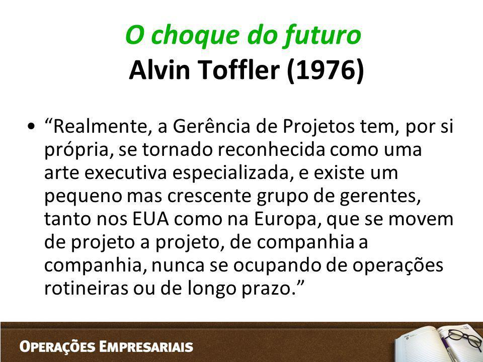 O choque do futuro Alvin Toffler (1976) Realmente, a Gerência de Projetos tem, por si própria, se tornado reconhecida como uma arte executiva especial