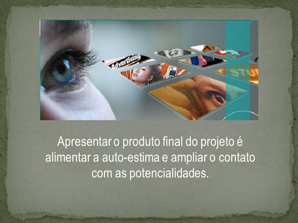 Apresentar o produto final do projeto é alimentar a auto-estima e ampliar o contato com as potencialidades.