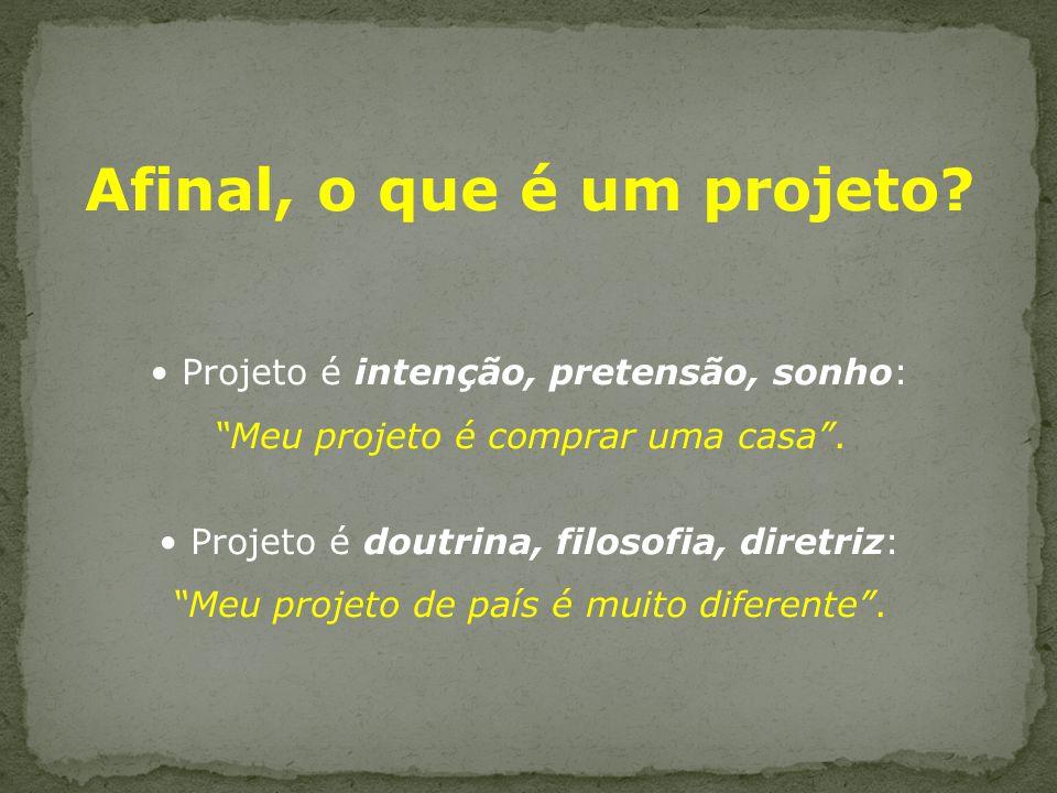 Afinal, o que é um projeto.Projeto é intenção, pretensão, sonho: Meu projeto é comprar uma casa.