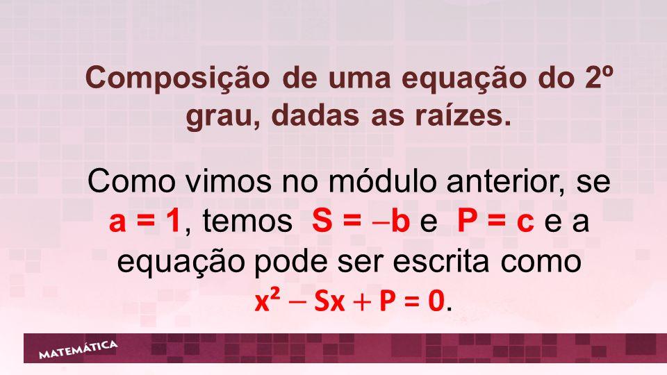 Composição de uma equação do 2º grau, dadas as raízes. Como vimos no módulo anterior, se a = 1, temos S = b e P = c e a equação pode ser escrita como