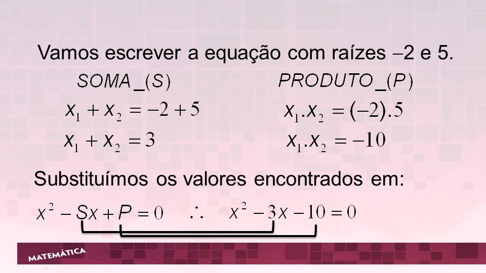 Vamos escrever a equação com raízes 2 e 5. Substituímos os valores encontrados em: