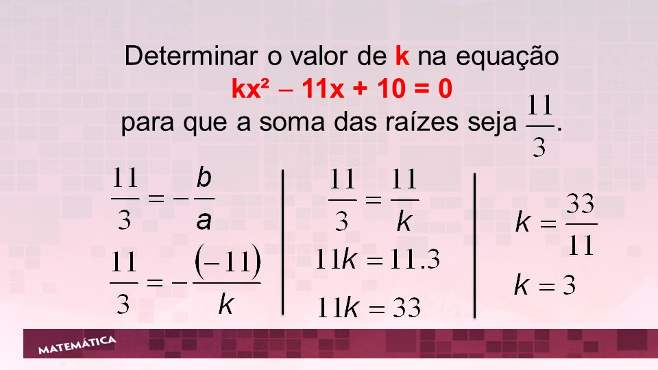 Determinar o valor de k na equação kx² 11x + 10 = 0 para que a soma das raízes seja.