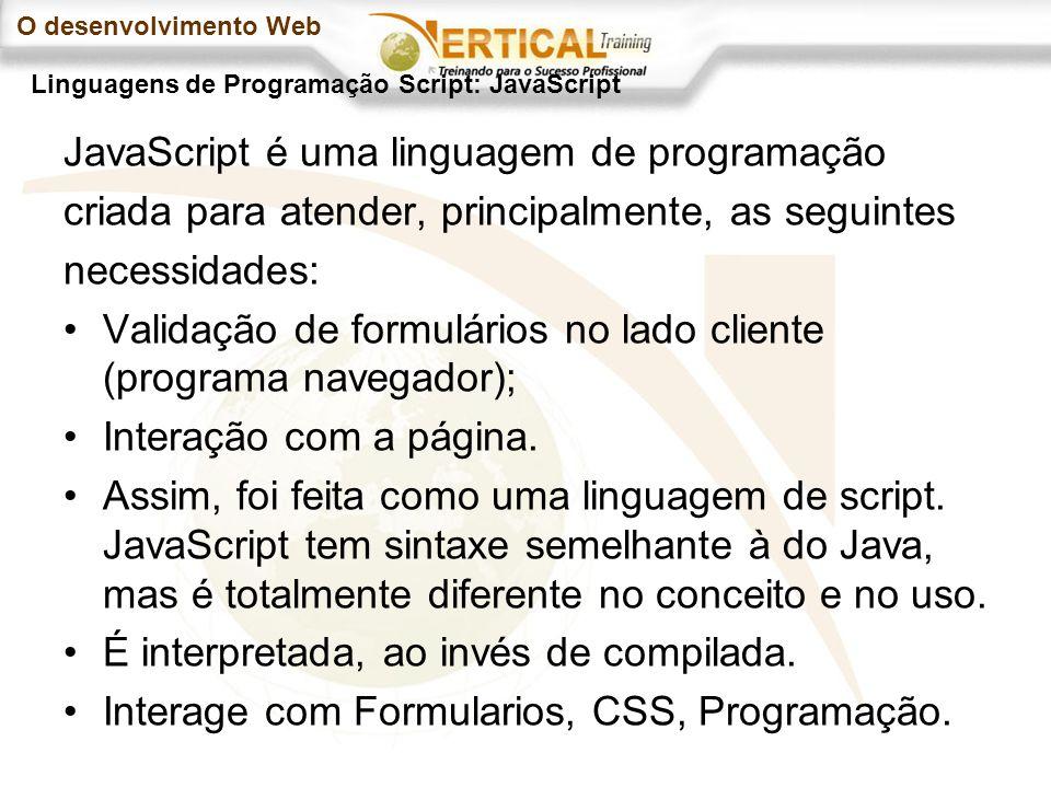 O desenvolvimento Web JavaScript é uma linguagem de programação criada para atender, principalmente, as seguintes necessidades: Validação de formulários no lado cliente (programa navegador); Interação com a página.