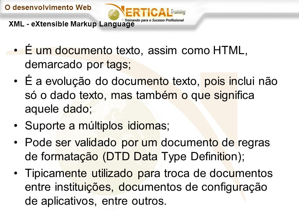O desenvolvimento Web É um documento texto, assim como HTML, demarcado por tags; É a evolução do documento texto, pois inclui não só o dado texto, mas também o que significa aquele dado; Suporte a múltiplos idiomas; Pode ser validado por um documento de regras de formatação (DTD Data Type Definition); Tipicamente utilizado para troca de documentos entre instituições, documentos de configuração de aplicativos, entre outros.