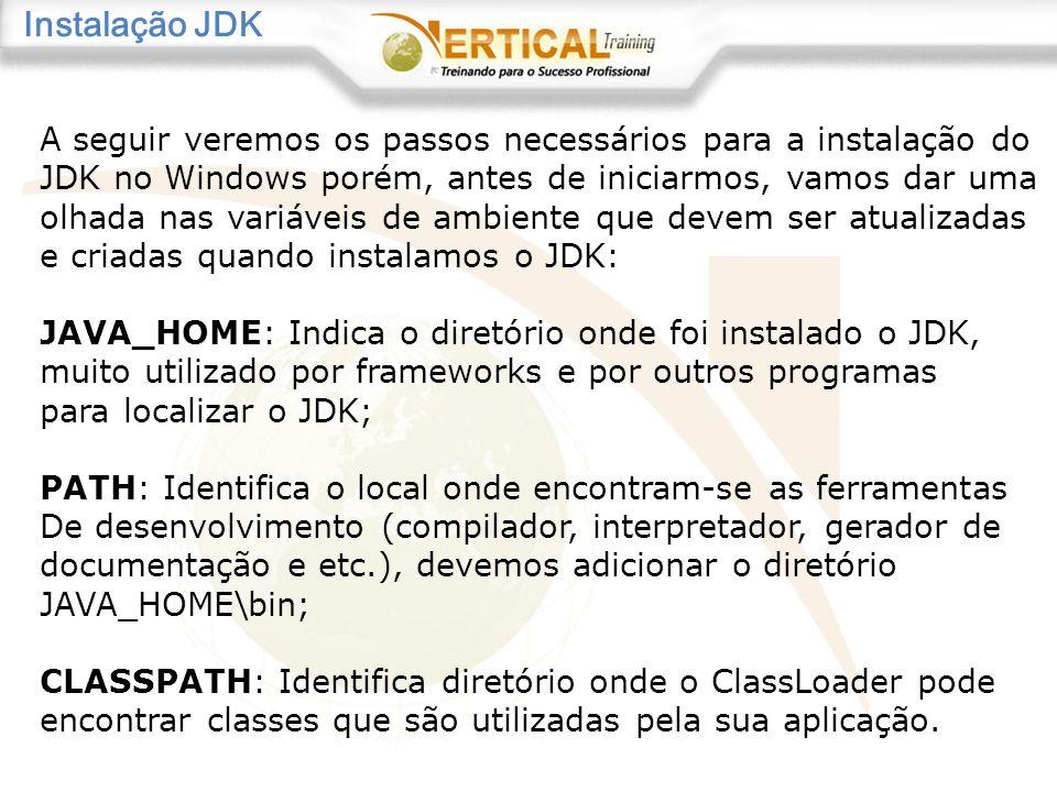 Instalação JDK A seguir veremos os passos necessários para a instalação do JDK no Windows porém, antes de iniciarmos, vamos dar uma olhada nas variáveis de ambiente que devem ser atualizadas e criadas quando instalamos o JDK: JAVA_HOME: Indica o diretório onde foi instalado o JDK, muito utilizado por frameworks e por outros programas para localizar o JDK; PATH: Identifica o local onde encontram-se as ferramentas De desenvolvimento (compilador, interpretador, gerador de documentação e etc.), devemos adicionar o diretório JAVA_HOME\bin; CLASSPATH: Identifica diretório onde o ClassLoader pode encontrar classes que são utilizadas pela sua aplicação.
