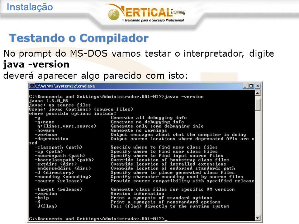 No prompt do MS-DOS vamos testar o interpretador, digite java -version deverá aparecer algo parecido com isto: Testando o Compilador Instalação