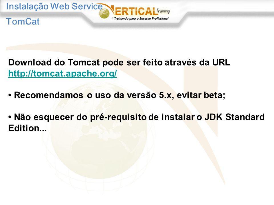 Instalação Web Service Download do Tomcat pode ser feito através da URL http://tomcat.apache.org/ Recomendamos o uso da versão 5.x, evitar beta; Não esquecer do pré-requisito de instalar o JDK Standard Edition...