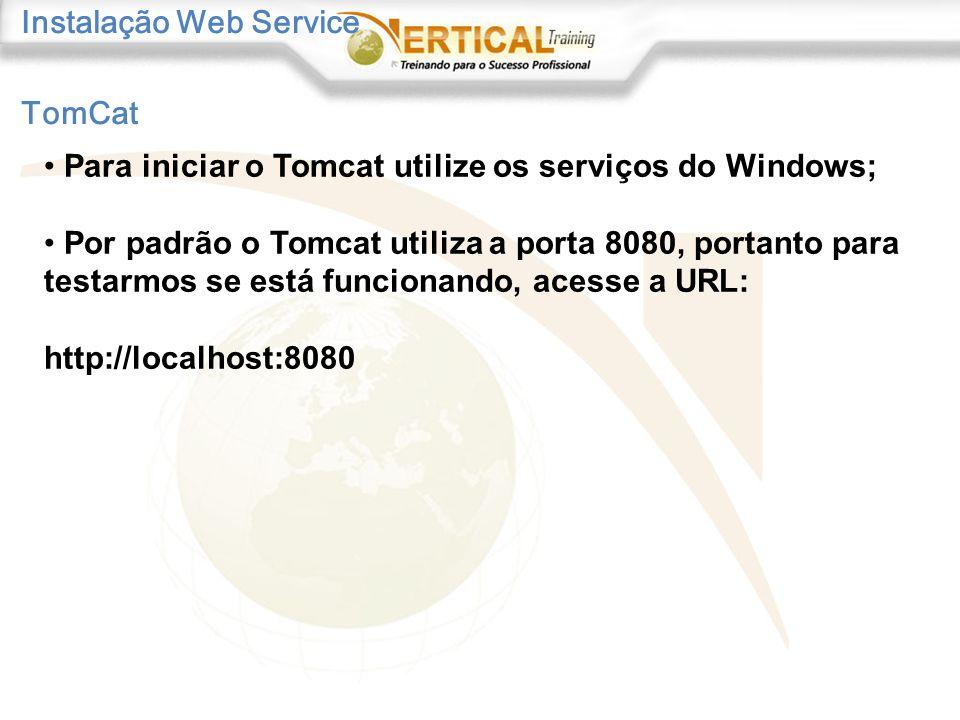 Instalação Web Service TomCat Para iniciar o Tomcat utilize os serviços do Windows; Por padrão o Tomcat utiliza a porta 8080, portanto para testarmos se está funcionando, acesse a URL: http://localhost:8080