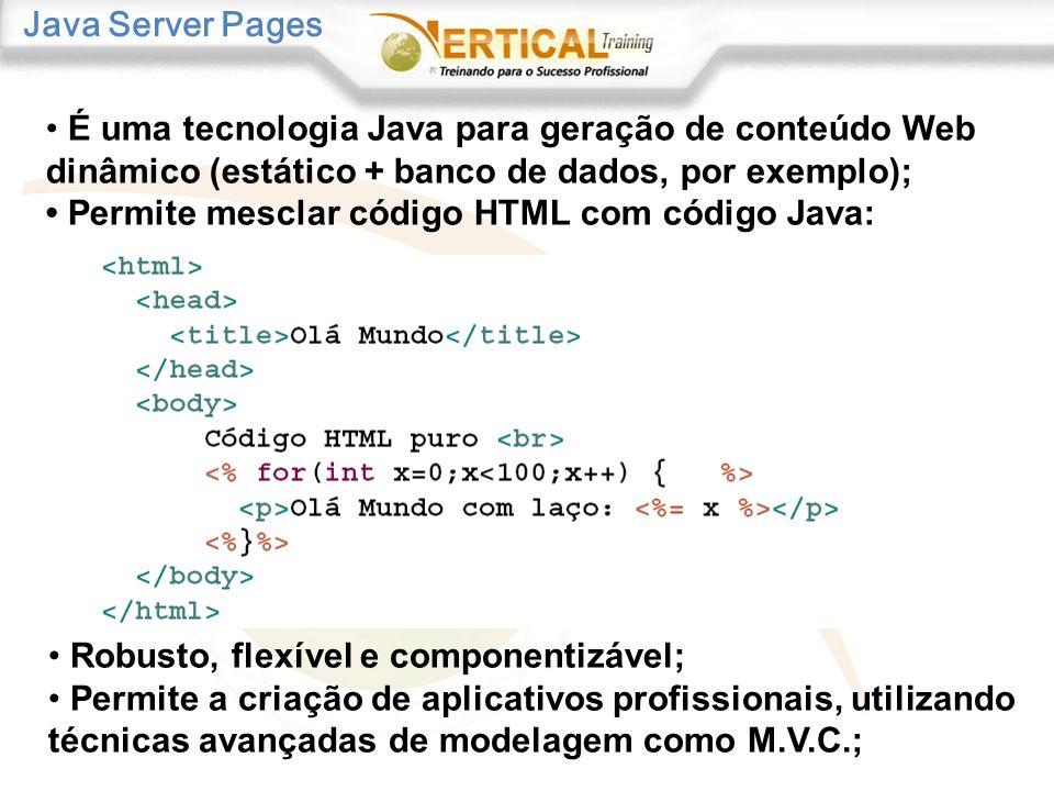 Java Server Pages Robusto, flexível e componentizável; Permite a criação de aplicativos profissionais, utilizando técnicas avançadas de modelagem como M.V.C.; É uma tecnologia Java para geração de conteúdo Web dinâmico (estático + banco de dados, por exemplo); Permite mesclar código HTML com código Java: