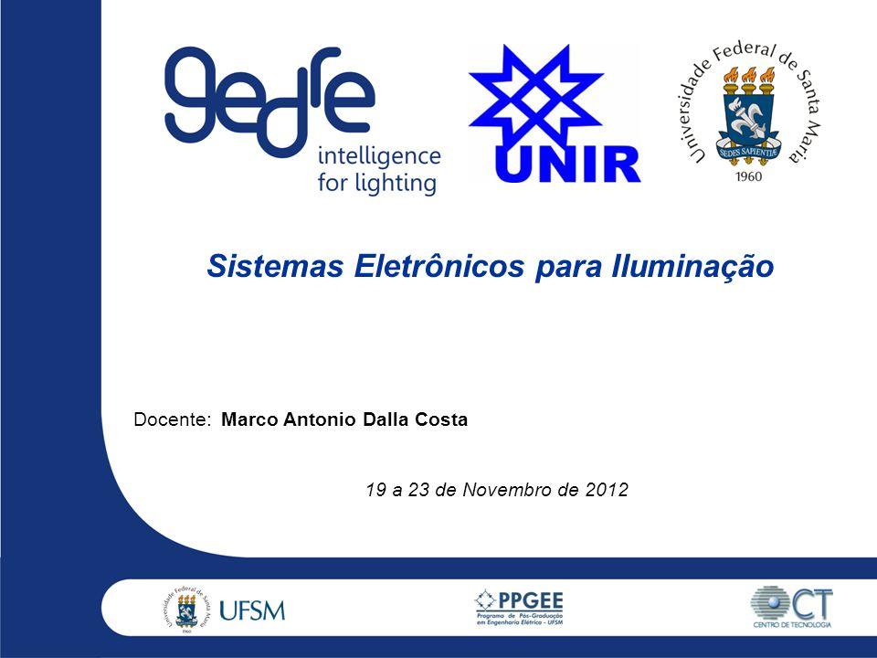 Docente:Marco Antonio Dalla Costa 19 a 23 de Novembro de 2012 Sistemas Eletrônicos para Iluminação