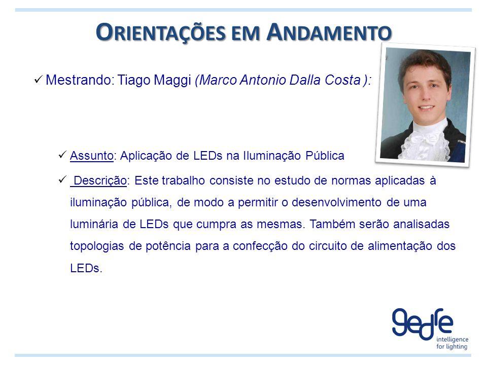 O RIENTAÇÕES EM A NDAMENTO Mestrando: Tiago Maggi (Marco Antonio Dalla Costa ): Assunto: Aplicação de LEDs na Iluminação Pública Descrição: Este traba
