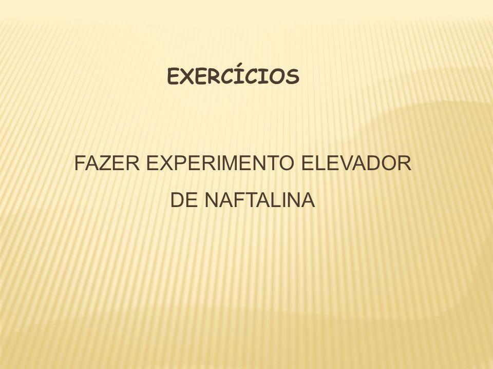 EXERCÍCIOS FAZER EXPERIMENTO ELEVADOR DE NAFTALINA