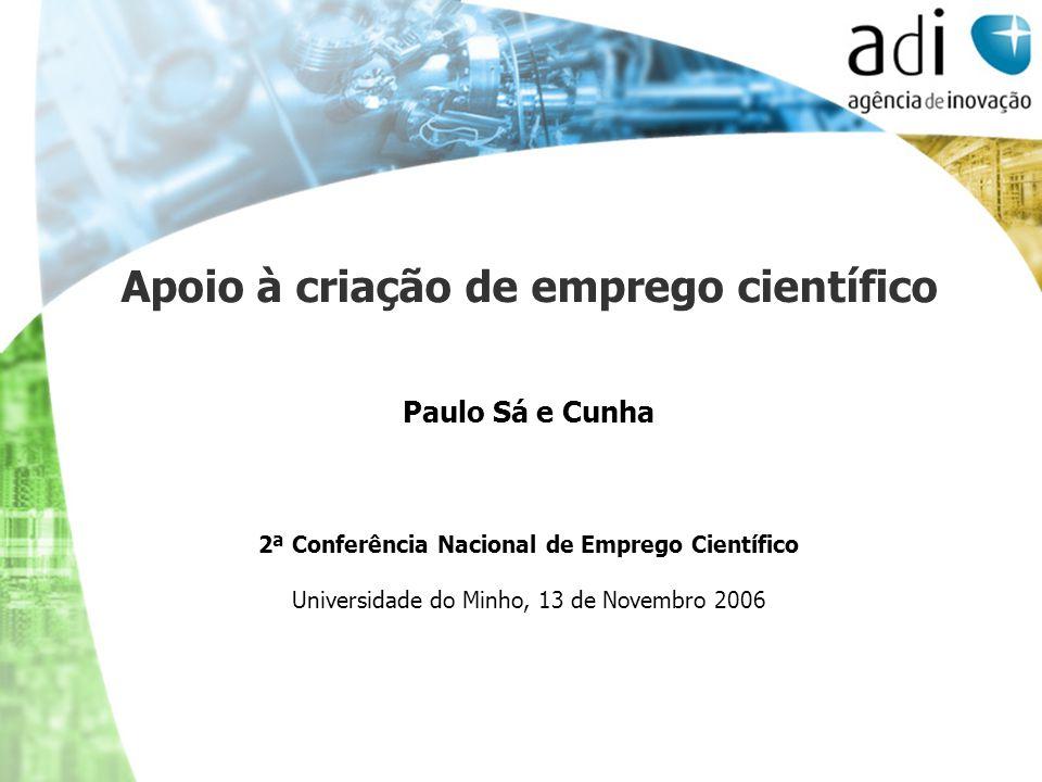 Apoio à criação de emprego científico Paulo Sá e Cunha 2ª Conferência Nacional de Emprego Científico Universidade do Minho, 13 de Novembro 2006