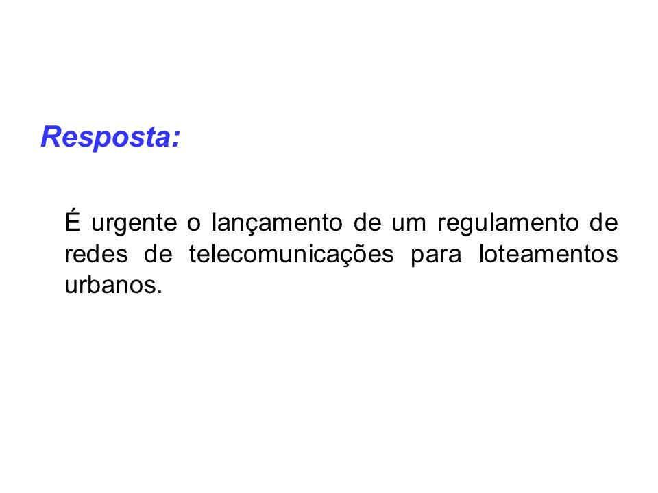 Resposta: É urgente o lançamento de um regulamento de redes de telecomunicações para loteamentos urbanos.