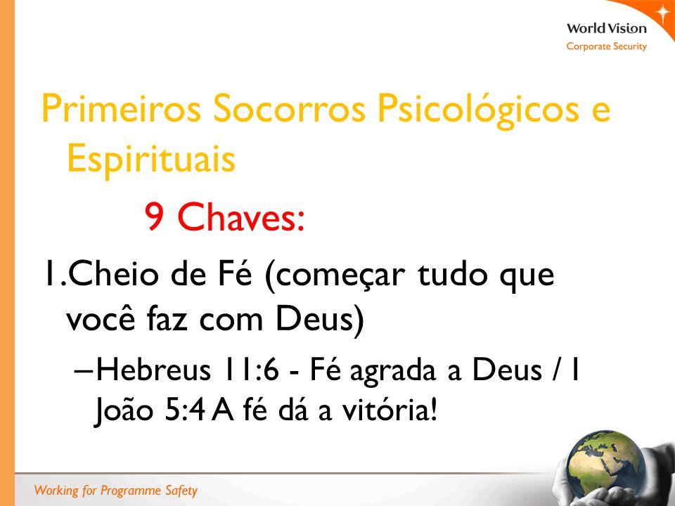 Primeiros Socorros Psicológicos e Espirituais 9 Chaves: 1.Cheio de Fé (começar tudo que você faz com Deus) – Hebreus 11:6 - Fé agrada a Deus / I João 5:4 A fé dá a vitória!