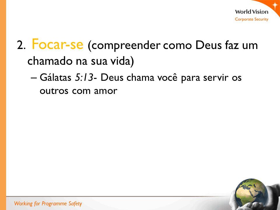2. Focar-se (compreender como Deus faz um chamado na sua vida) – Gálatas 5:13- Deus chama você para servir os outros com amor