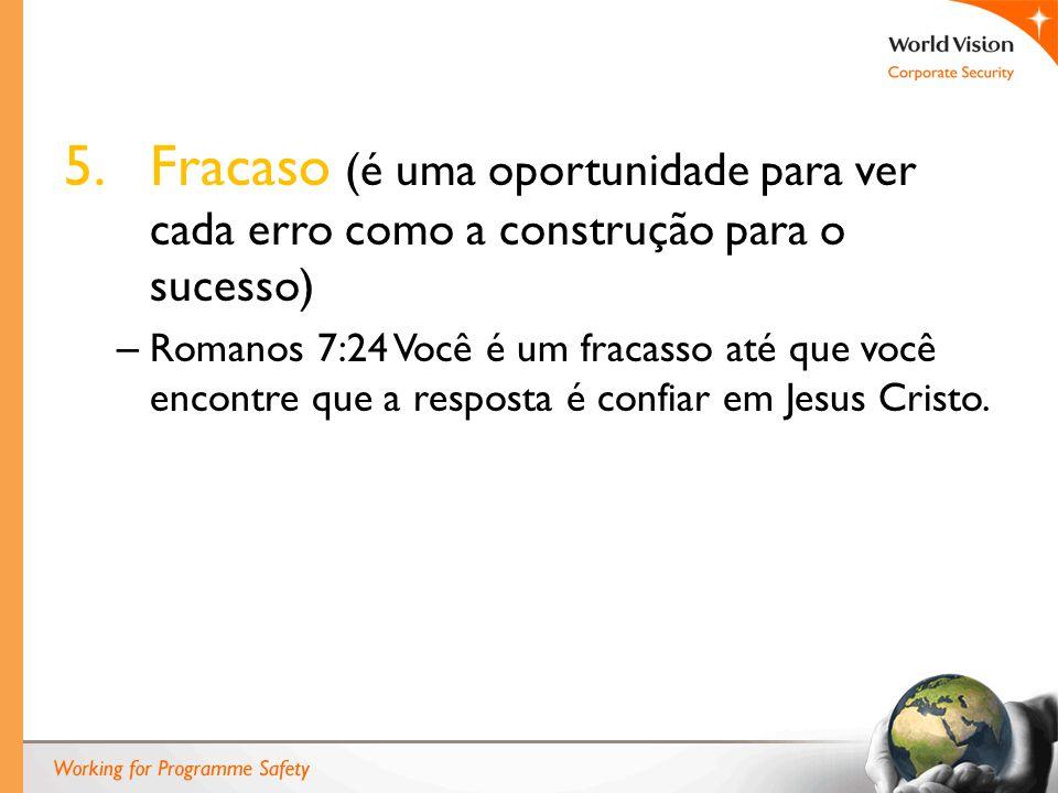 5.Fracaso (é uma oportunidade para ver cada erro como a construção para o sucesso) – Romanos 7:24 Você é um fracasso até que você encontre que a resposta é confiar em Jesus Cristo.