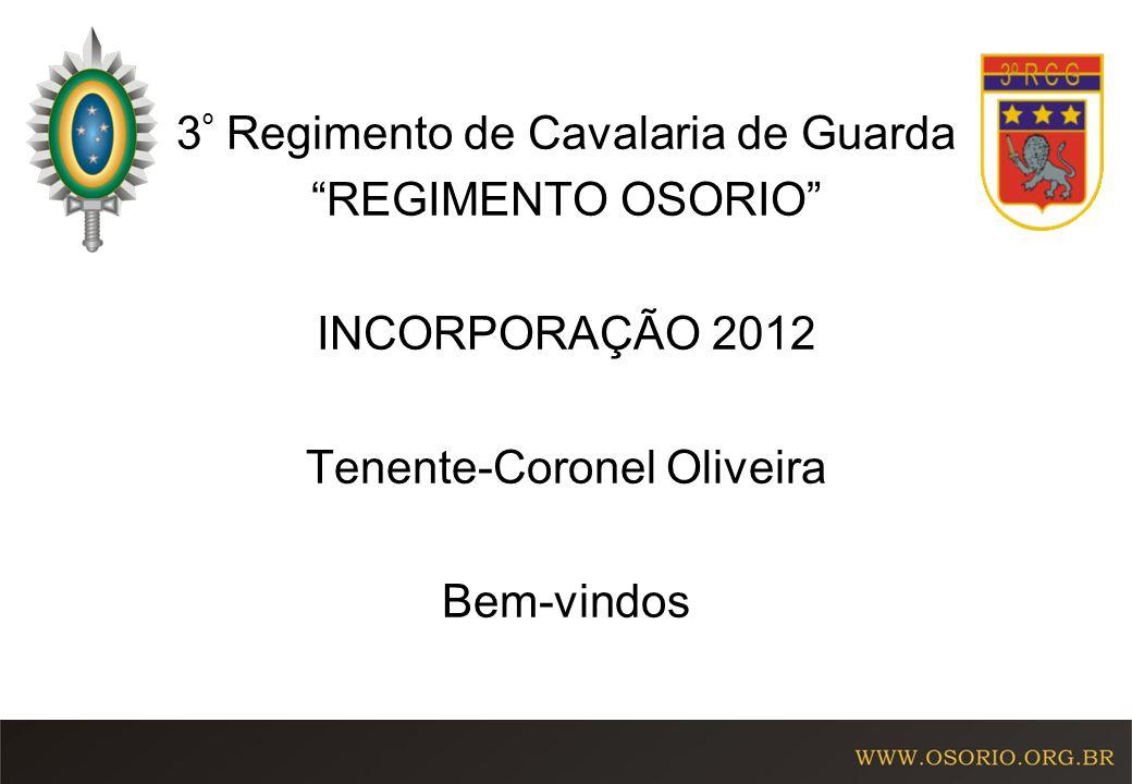 3 º Regimento de Cavalaria de Guarda REGIMENTO OSORIO INCORPORAÇÃO 2012 Tenente-Coronel Oliveira Bem-vindos