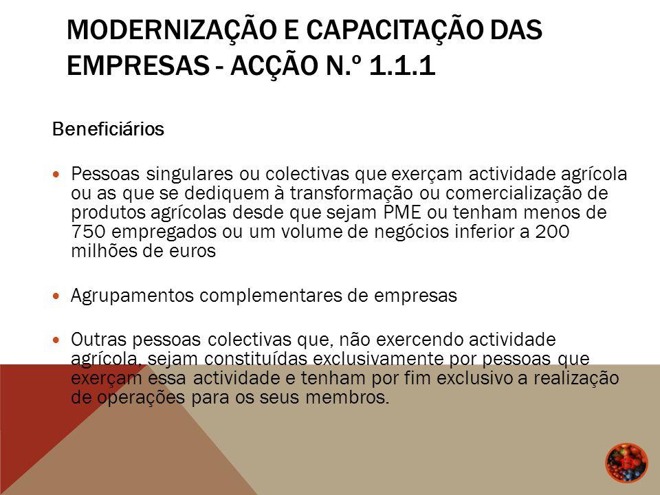 MODERNIZAÇÃO E CAPACITAÇÃO DAS EMPRESAS - ACÇÃO N.º 1.1.1 13 Beneficiários Pessoas singulares ou colectivas que exerçam actividade agrícola ou as que