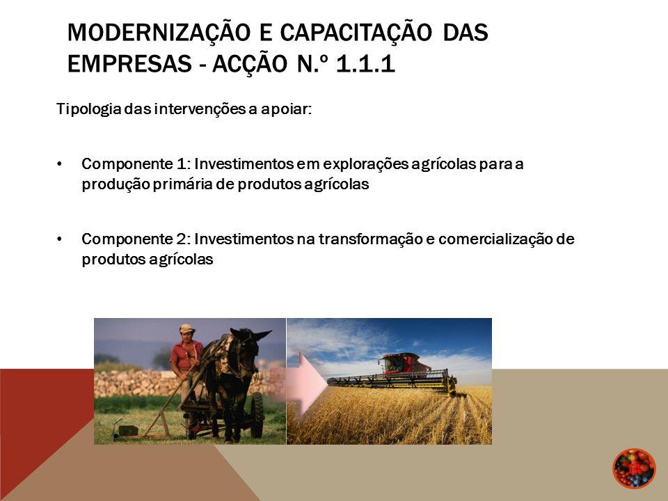 MODERNIZAÇÃO E CAPACITAÇÃO DAS EMPRESAS - ACÇÃO N.º 1.1.1 14 Tipologia das intervenções a apoiar: Componente 1: Investimentos em explorações agrícolas