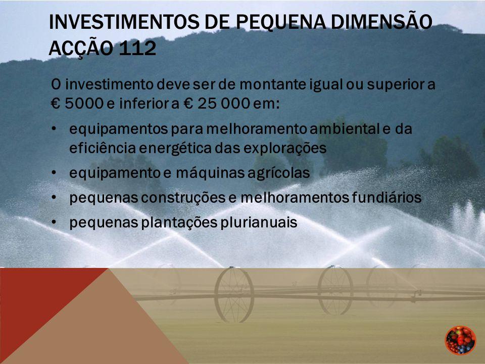 INVESTIMENTOS DE PEQUENA DIMENSÃO ACÇÃO 112 Forma e nível dos apoios 50% quando a exploração se situe em zona desfavorecida; 40% no caso de a exploração se situar em zona não desfavorecida.
