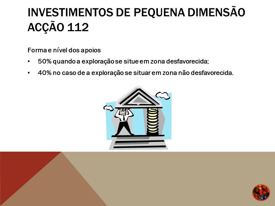 INVESTIMENTOS DE PEQUENA DIMENSÃO ACÇÃO 112 Forma e nível dos apoios 50% quando a exploração se situe em zona desfavorecida; 40% no caso de a exploraç